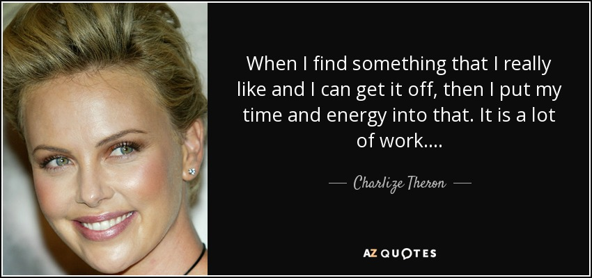 When I find something that I really like and I can get it off, then I put my time and energy into that. It is a lot of work.... - Charlize Theron