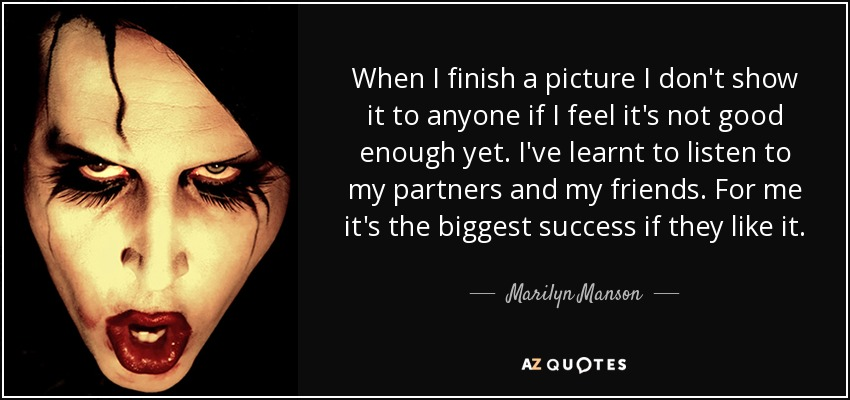 When I finish a picture I don't show it to anyone if I feel it's not good enough yet. I've learnt to listen to my partners and my friends. For me it's the biggest success if they like it. - Marilyn Manson
