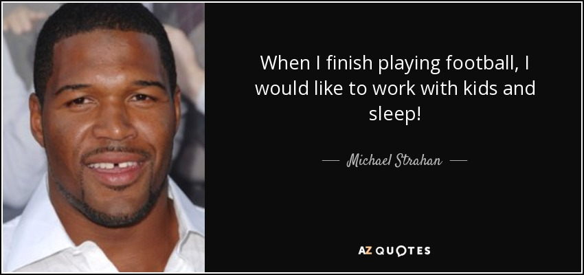 When I finish playing football, I would like to work with kids and sleep! - Michael Strahan