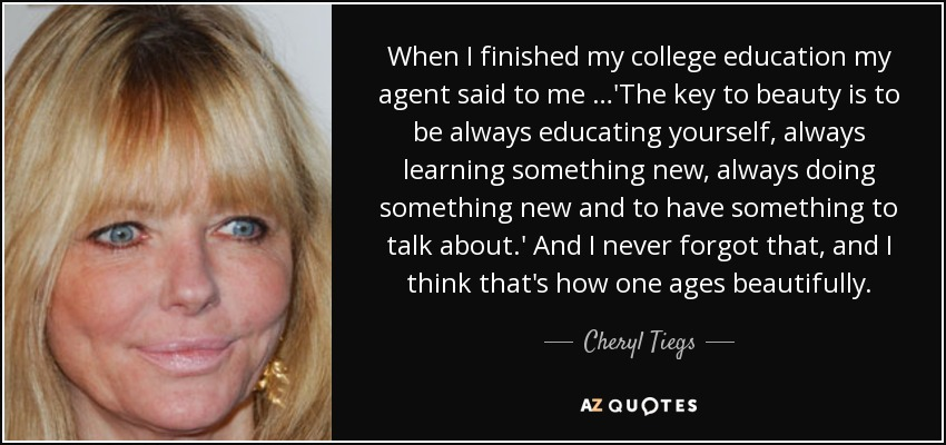 When I finished my college education my agent said to me …'The key to beauty is to be always educating yourself, always learning something new, always doing something new and to have something to talk about.' And I never forgot that, and I think that's how one ages beautifully. - Cheryl Tiegs