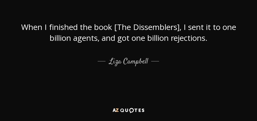 When I finished the book [The Dissemblers], I sent it to one billion agents, and got one billion rejections. - Liza Campbell