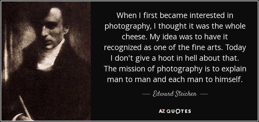 When I first became interested in photography, I thought it was the whole cheese. My idea was to have it recognized as one of the fine arts. Today I don't give a hoot in hell about that. The mission of photography is to explain man to man and each man to himself. - Edward Steichen