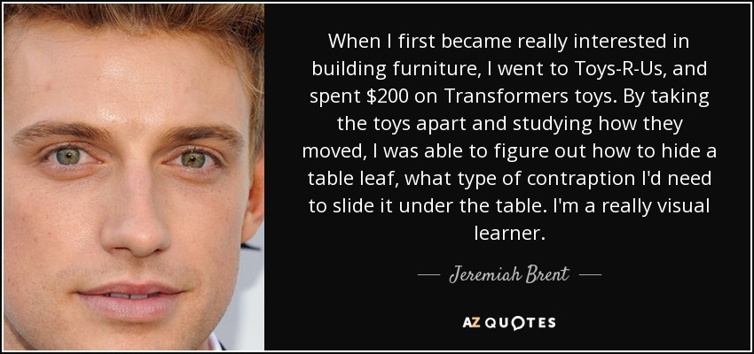 When I first became really interested in building furniture, I went to Toys-R-Us, and spent $200 on Transformers toys. By taking the toys apart and studying how they moved, I was able to figure out how to hide a table leaf, what type of contraption I'd need to slide it under the table. I'm a really visual learner. - Jeremiah Brent