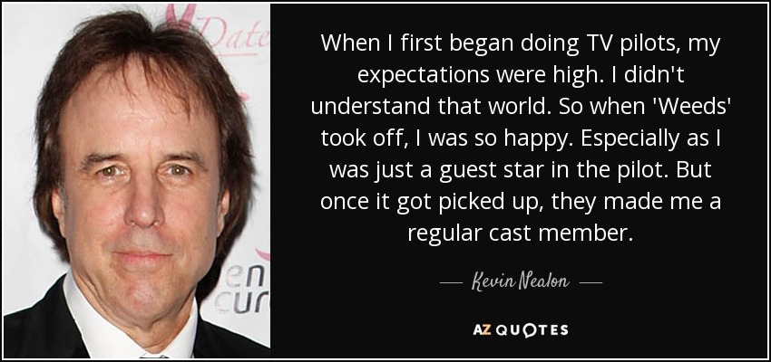 When I first began doing TV pilots, my expectations were high. I didn't understand that world. So when 'Weeds' took off, I was so happy. Especially as I was just a guest star in the pilot. But once it got picked up, they made me a regular cast member. - Kevin Nealon