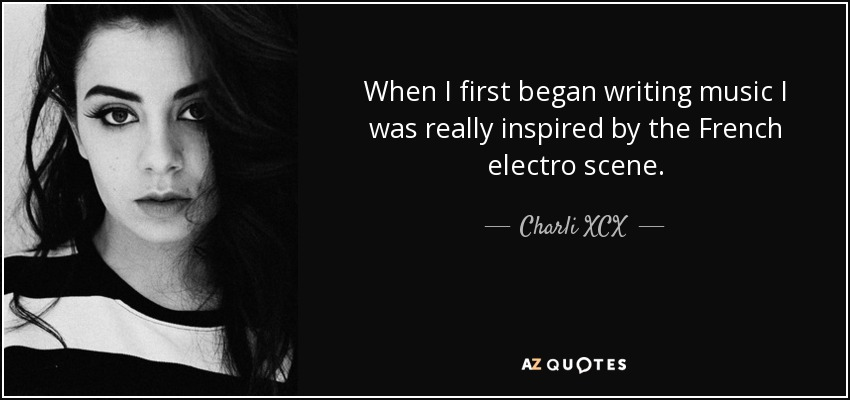When I first began writing music I was really inspired by the French electro scene. - Charli XCX