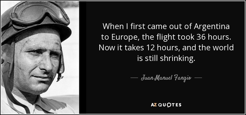When I first came out of Argentina to Europe, the flight took 36 hours. Now it takes 12 hours, and the world is still shrinking. - Juan Manuel Fangio