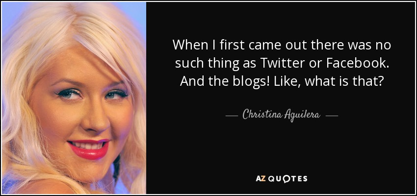 When I first came out there was no such thing as Twitter or Facebook. And the blogs! Like, what is that? - Christina Aguilera