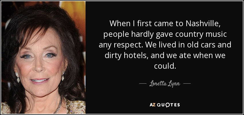 When I first came to Nashville, people hardly gave country music any respect. We lived in old cars and dirty hotels, and we ate when we could. - Loretta Lynn