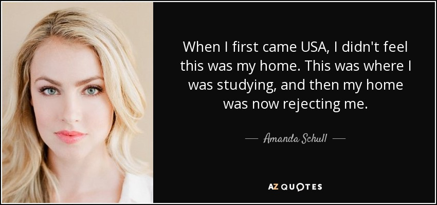 When I first came USA, I didn't feel this was my home. This was where I was studying, and then my home was now rejecting me. - Amanda Schull