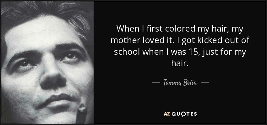When I first colored my hair, my mother loved it. I got kicked out of school when I was 15, just for my hair. - Tommy Bolin