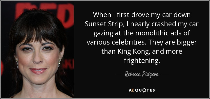 When I first drove my car down Sunset Strip, I nearly crashed my car gazing at the monolithic ads of various celebrities. They are bigger than King Kong, and more frightening. - Rebecca Pidgeon