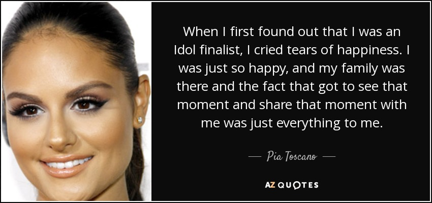 When I first found out that I was an Idol finalist, I cried tears of happiness. I was just so happy, and my family was there and the fact that got to see that moment and share that moment with me was just everything to me. - Pia Toscano