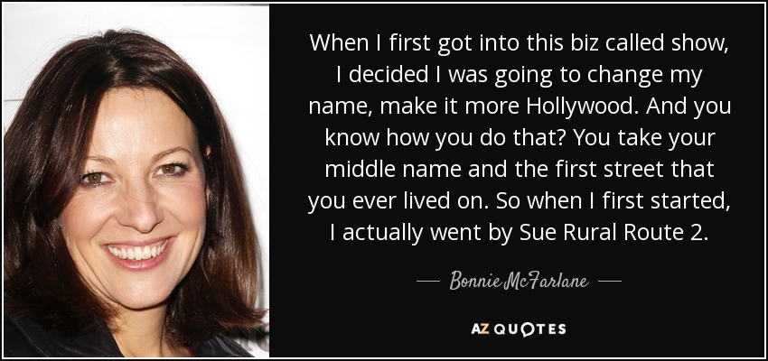 When I first got into this biz called show, I decided I was going to change my name, make it more Hollywood. And you know how you do that? You take your middle name and the first street that you ever lived on. So when I first started, I actually went by Sue Rural Route 2. - Bonnie McFarlane