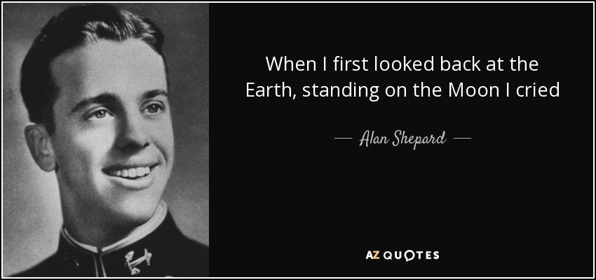 When I first looked back at the Earth, standing on the Moon I cried - Alan Shepard