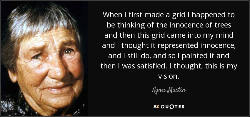 When I first made a grid I happened to be thinking of the innocence of trees and then this grid came into my mind and I thought it represented innocence, and I still do, and so I painted it and then I was satisfied. I thought, this is my vision. - Agnes Martin