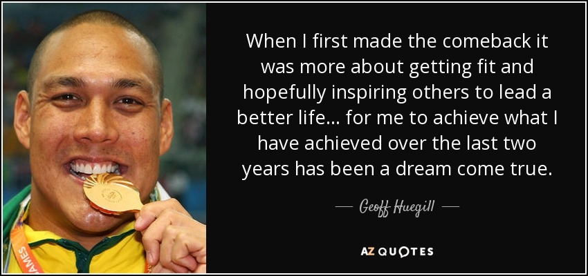 When I first made the comeback it was more about getting fit and hopefully inspiring others to lead a better life... for me to achieve what I have achieved over the last two years has been a dream come true. - Geoff Huegill