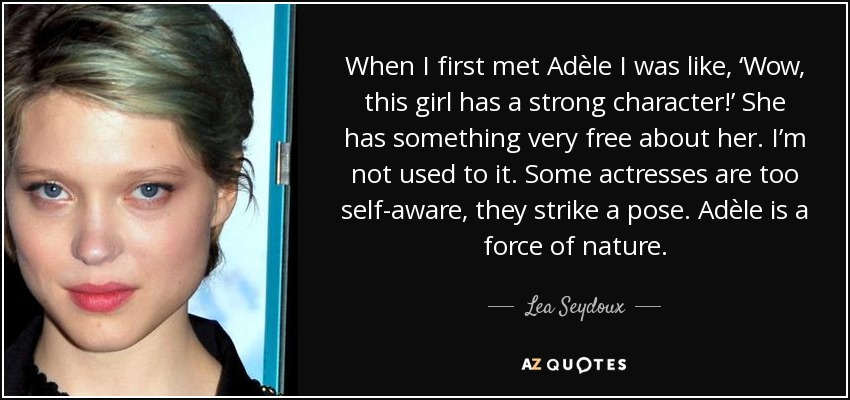 When I first met Adèle I was like, 'Wow, this girl has a strong character!' She has something very free about her. I'm not used to it. Some actresses are too self-aware, they strike a pose. Adèle is a force of nature. - Lea Seydoux