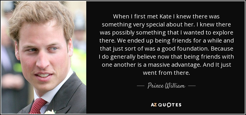 When I first met Kate I knew there was something very special about her. I knew there was possibly something that I wanted to explore there. We ended up being friends for a while and that just sort of was a good foundation. Because I do generally believe now that being friends with one another is a massive advantage. And It just went from there. - Prince William