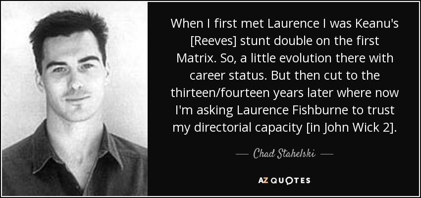When I first met Laurence I was Keanu's [Reeves] stunt double on the first Matrix. So, a little evolution there with career status. But then cut to the thirteen/fourteen years later where now I'm asking Laurence Fishburne to trust my directorial capacity [in John Wick 2]. - Chad Stahelski