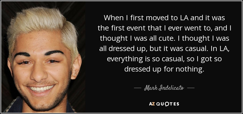 When I first moved to LA and it was the first event that I ever went to, and I thought I was all cute. I thought I was all dressed up, but it was casual. In LA, everything is so casual, so I got so dressed up for nothing. - Mark Indelicato