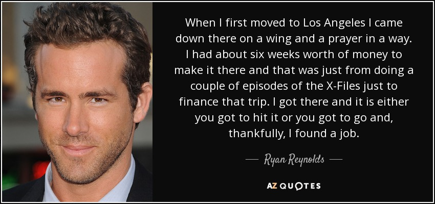 When I first moved to Los Angeles I came down there on a wing and a prayer in a way. I had about six weeks worth of money to make it there and that was just from doing a couple of episodes of the X-Files just to finance that trip. I got there and it is either you got to hit it or you got to go and, thankfully, I found a job. - Ryan Reynolds