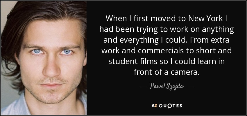 When I first moved to New York I had been trying to work on anything and everything I could. From extra work and commercials to short and student films so I could learn in front of a camera. - Pawel Szajda