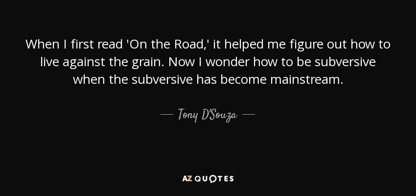 When I first read 'On the Road,' it helped me figure out how to live against the grain. Now I wonder how to be subversive when the subversive has become mainstream. - Tony D'Souza