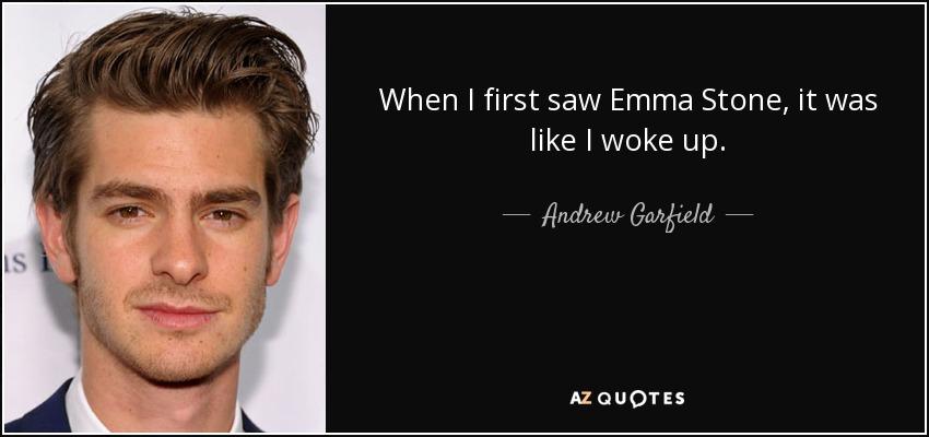 When I first saw Emma Stone, it was like I woke up. - Andrew Garfield
