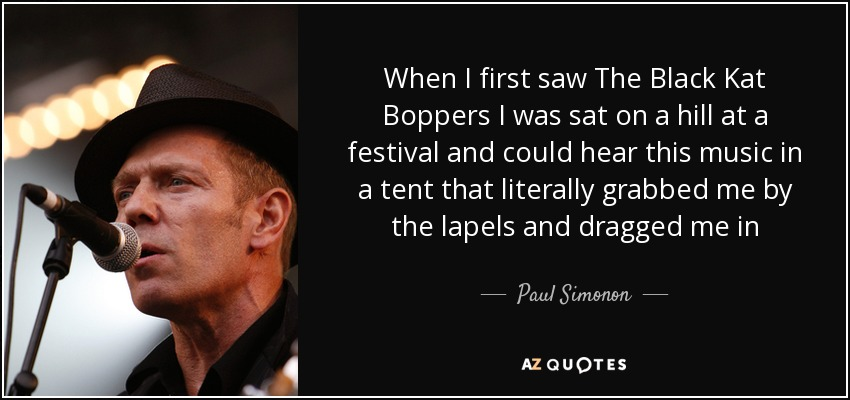 When I first saw The Black Kat Boppers I was sat on a hill at a festival and could hear this music in a tent that literally grabbed me by the lapels and dragged me in - Paul Simonon