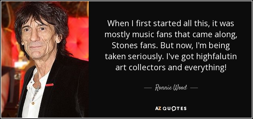 When I first started all this, it was mostly music fans that came along, Stones fans. But now, I'm being taken seriously. I've got highfalutin art collectors and everything! - Ronnie Wood