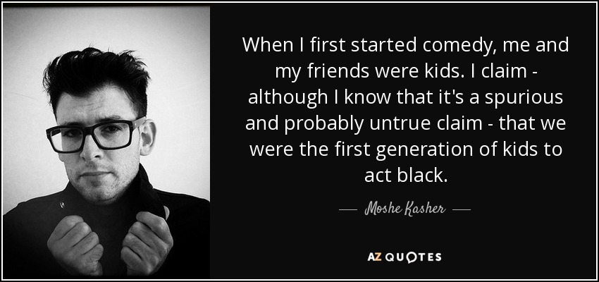 When I first started comedy, me and my friends were kids. I claim - although I know that it's a spurious and probably untrue claim - that we were the first generation of kids to act black. - Moshe Kasher