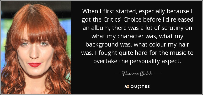 When I first started, especially because I got the Critics' Choice before I'd released an album, there was a lot of scrutiny on what my character was, what my background was, what colour my hair was. I fought quite hard for the music to overtake the personality aspect. - Florence Welch
