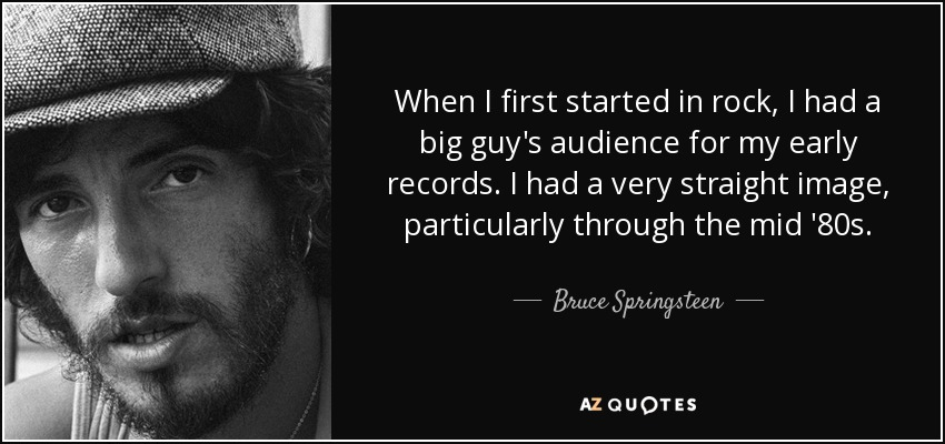 When I first started in rock, I had a big guy's audience for my early records. I had a very straight image, particularly through the mid '80s. - Bruce Springsteen
