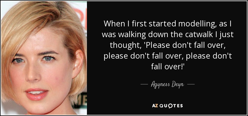 When I first started modelling, as I was walking down the catwalk I just thought, 'Please don't fall over, please don't fall over, please don't fall over!' - Agyness Deyn
