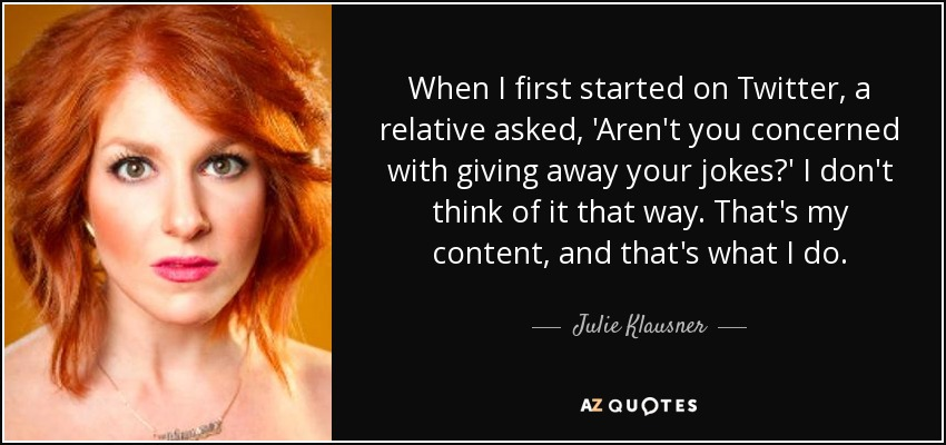 When I first started on Twitter, a relative asked, 'Aren't you concerned with giving away your jokes?' I don't think of it that way. That's my content, and that's what I do. - Julie Klausner