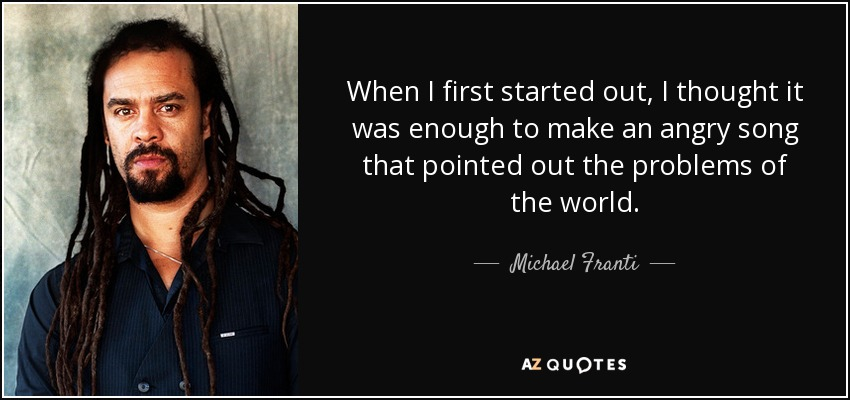 When I first started out, I thought it was enough to make an angry song that pointed out the problems of the world. - Michael Franti