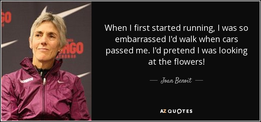 When I first started running, I was so embarrassed I'd walk when cars passed me. I'd pretend I was looking at the flowers! - Joan Benoit