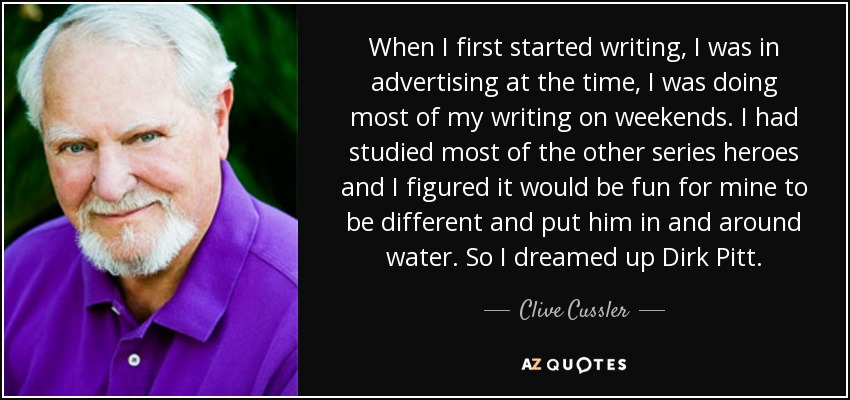 When I first started writing, I was in advertising at the time, I was doing most of my writing on weekends. I had studied most of the other series heroes and I figured it would be fun for mine to be different and put him in and around water. So I dreamed up Dirk Pitt. - Clive Cussler