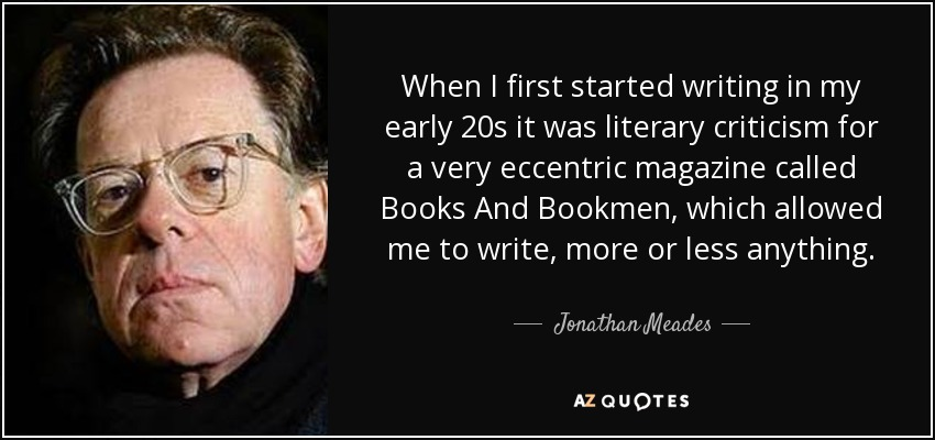 When I first started writing in my early 20s it was literary criticism for a very eccentric magazine called Books And Bookmen, which allowed me to write, more or less anything. - Jonathan Meades