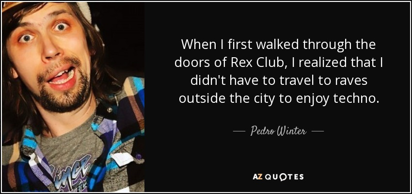 When I first walked through the doors of Rex Club, I realized that I didn't have to travel to raves outside the city to enjoy techno. - Pedro Winter