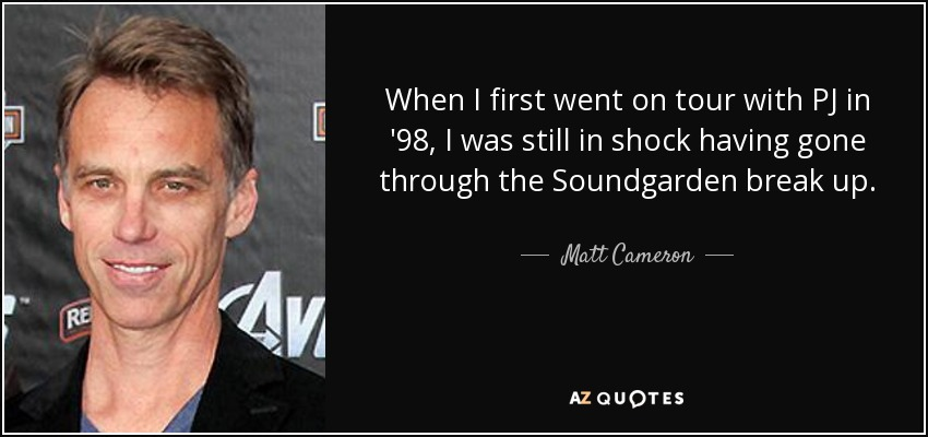 When I first went on tour with PJ in '98, I was still in shock having gone through the Soundgarden break up. - Matt Cameron