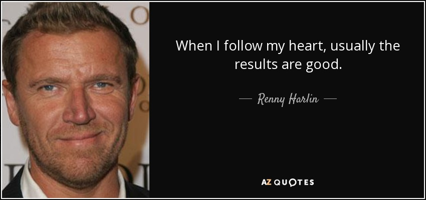 When I follow my heart, usually the results are good. - Renny Harlin