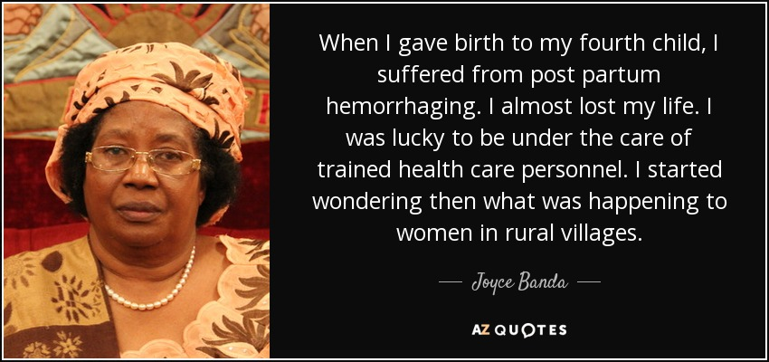When I gave birth to my fourth child, I suffered from post partum hemorrhaging. I almost lost my life. I was lucky to be under the care of trained health care personnel. I started wondering then what was happening to women in rural villages. - Joyce Banda