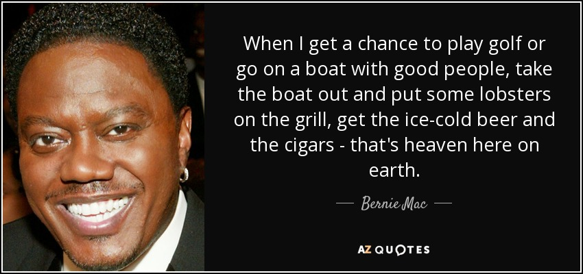 When I get a chance to play golf or go on a boat with good people, take the boat out and put some lobsters on the grill, get the ice-cold beer and the cigars - that's heaven here on earth. - Bernie Mac