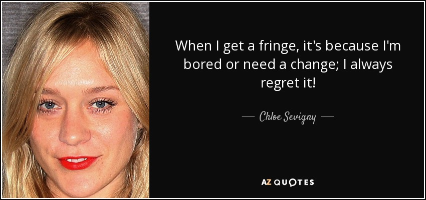 When I get a fringe, it's because I'm bored or need a change; I always regret it! - Chloe Sevigny