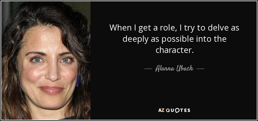 When I get a role, I try to delve as deeply as possible into the character. - Alanna Ubach