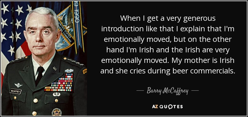When I get a very generous introduction like that I explain that I'm emotionally moved, but on the other hand I'm Irish and the Irish are very emotionally moved. My mother is Irish and she cries during beer commercials. - Barry McCaffrey