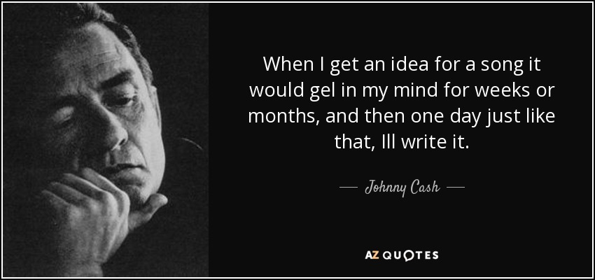 When I get an idea for a song it would gel in my mind for weeks or months, and then one day just like that, Ill write it. - Johnny Cash