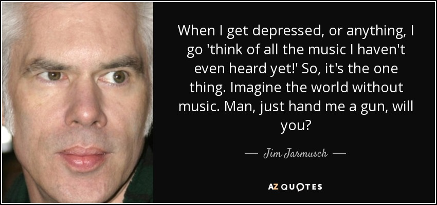 When I get depressed, or anything, I go 'think of all the music I haven't even heard yet!' So, it's the one thing. Imagine the world without music. Man, just hand me a gun, will you? - Jim Jarmusch