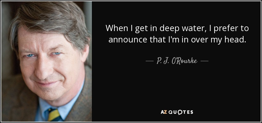 When I get in deep water, I prefer to announce that I'm in over my head. - P. J. O'Rourke